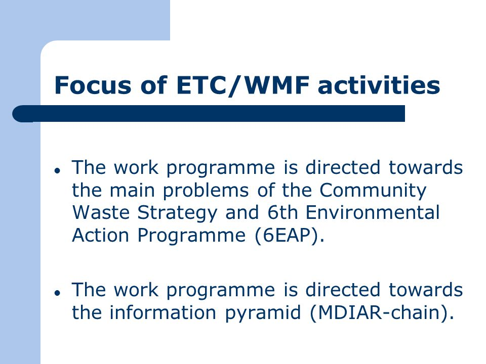 Focus of ETC/WMF activities The work programme is directed towards the main problems of the Community Waste Strategy and 6th Environmental Action Programme (6EAP).