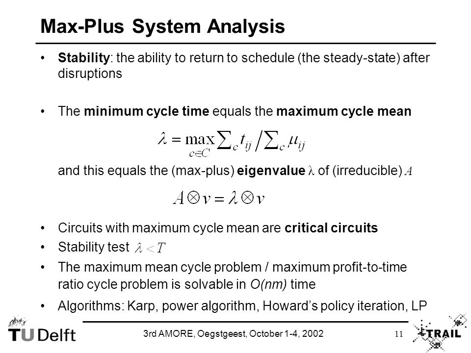3rd AMORE, Oegstgeest, October 1-4, 2002 11 Max-Plus System Analysis Stability: the ability to return to schedule (the steady-state) after disruptions The minimum cycle time equals the maximum cycle mean and this equals the (max-plus) eigenvalue λ of (irreducible) A Circuits with maximum cycle mean are critical circuits Stability test The maximum mean cycle problem / maximum profit-to-time ratio cycle problem is solvable in O(nm) time Algorithms: Karp, power algorithm, Howard's policy iteration, LP