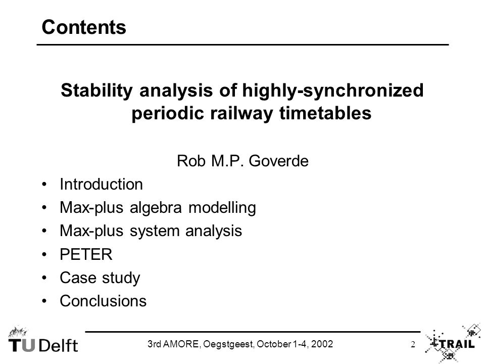 3rd AMORE, Oegstgeest, October 1-4, 2002 3 Introduction Timetable evaluation Corridors (capacity, headway, disruptions) Stations (capacity, throughput) Train network (stability, robustness, reliability, delay propagation)  Train interactions and circulations, network properties PETER: Performance Evaluation of Timed Events in Railways Benefits of analytical approach Explicit model results (instead of black-box) Clear problem structure (validation) Exact results based on (deterministic) timetable design times Fast computation Large-scale networks