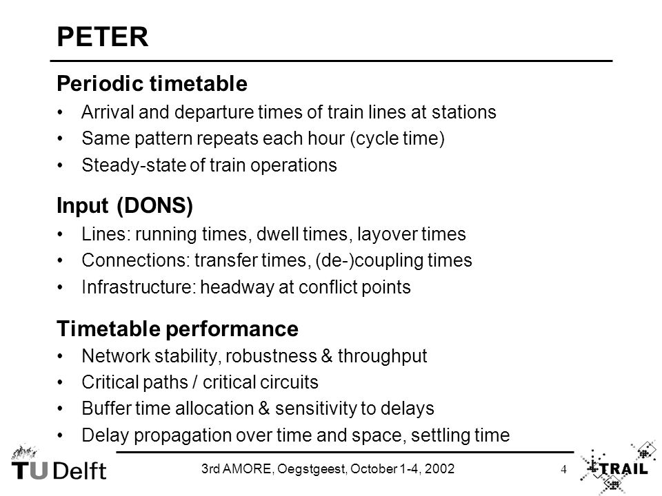 3rd AMORE, Oegstgeest, October 1-4, 2002 4 PETER Periodic timetable Arrival and departure times of train lines at stations Same pattern repeats each hour (cycle time) Steady-state of train operations Input (DONS) Lines: running times, dwell times, layover times Connections: transfer times, (de-)coupling times Infrastructure: headway at conflict points Timetable performance Network stability, robustness & throughput Critical paths / critical circuits Buffer time allocation & sensitivity to delays Delay propagation over time and space, settling time