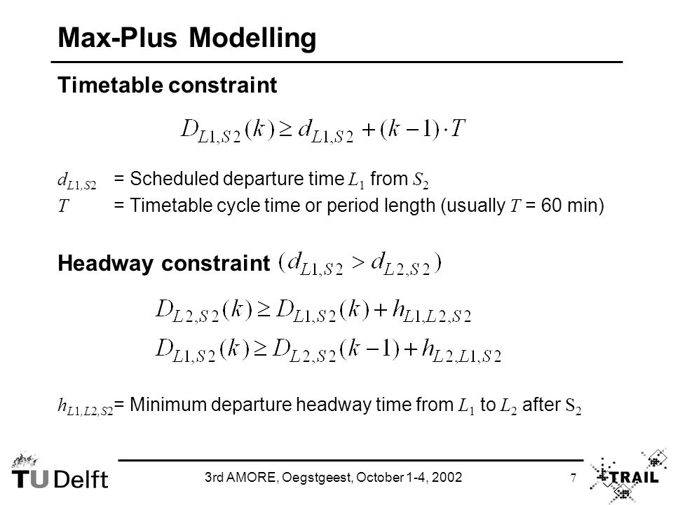 3rd AMORE, Oegstgeest, October 1-4, 2002 8 Max-Plus Modelling Precedence graph Constraints: Node for each departure event x i = D Ll,Ss Arc ( i, j ) for each constraint from x i to x j Arc weight: transportation time t ij in constraint 2nd arc weight: period delay µ ij in constraint Timed event graph or timed marked graph Transitions: nodes of precedence graph Places: arcs of precedence graph Holding time of places: transportation times of arcs Initial marking (tokens) of places: period delays of arcs