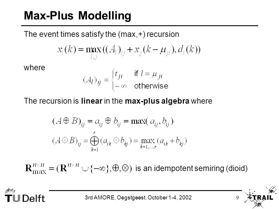 3rd AMORE, Oegstgeest, October 1-4, 2002 9 Max-Plus Modelling The event times satisfy the (max,+) recursion where The recursion is linear in the max-plus algebra where is an idempotent semiring (dioid)