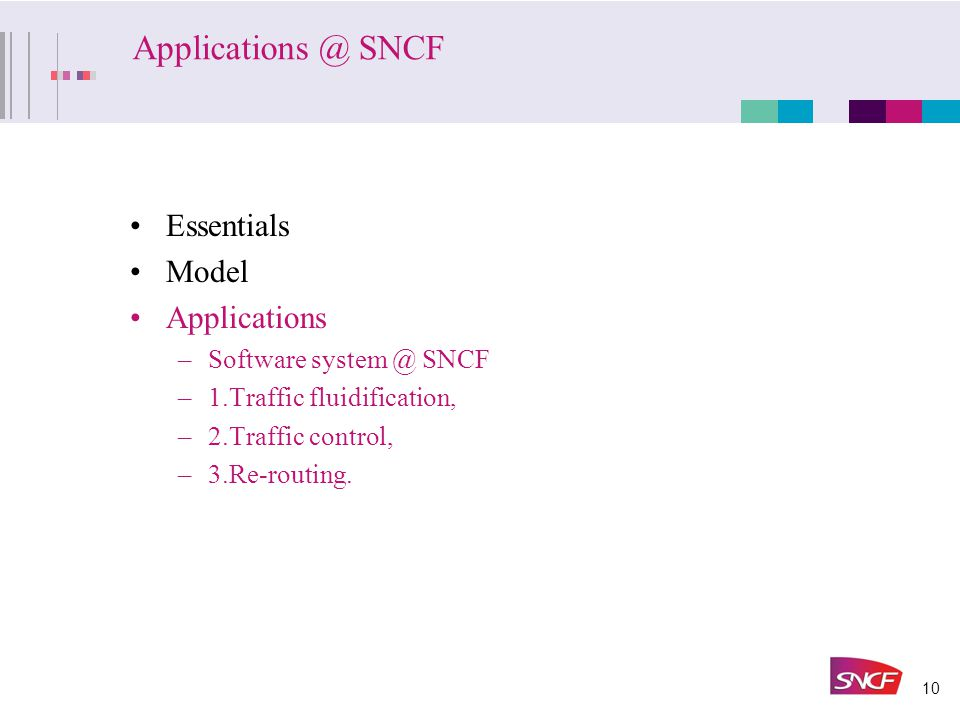 10 Applications @ SNCF Essentials Model Applications –Software system @ SNCF –1.Traffic fluidification, –2.Traffic control, –3.Re-routing.