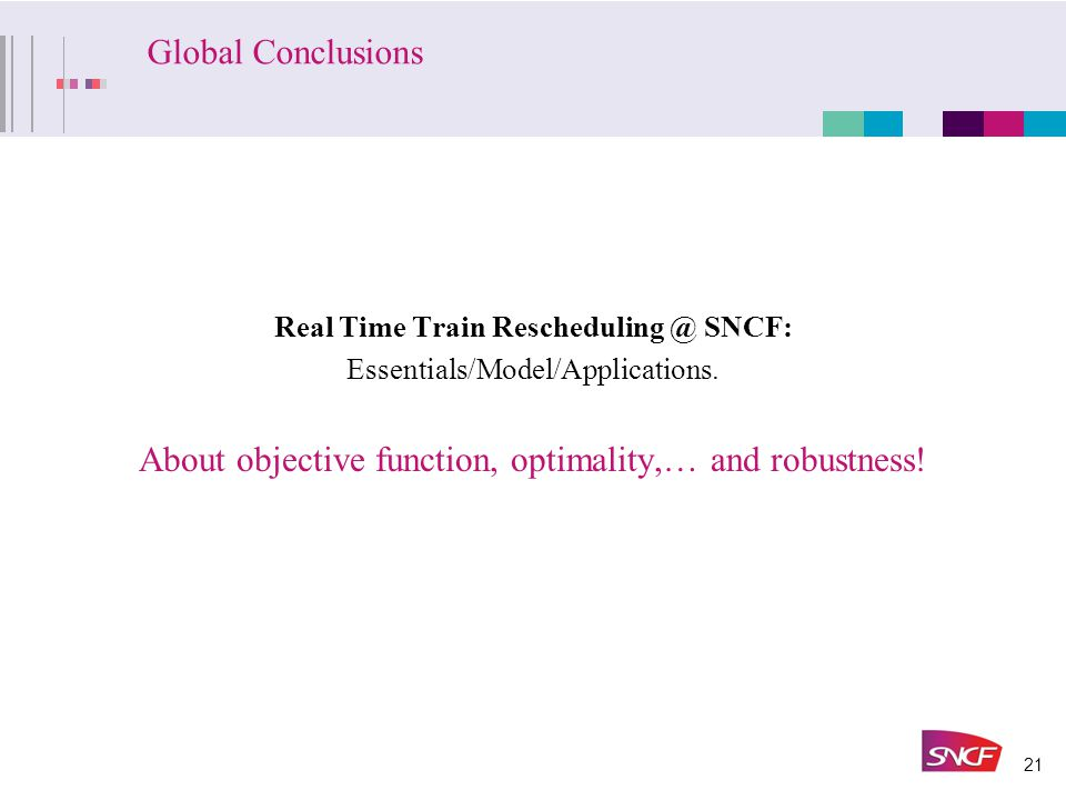 21 Global Conclusions Real Time Train Rescheduling @ SNCF: Essentials/Model/Applications.