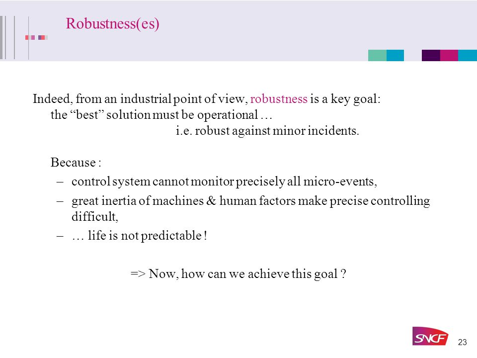 23 Robustness(es) Indeed, from an industrial point of view, robustness is a key goal: the best solution must be operational … i.e.