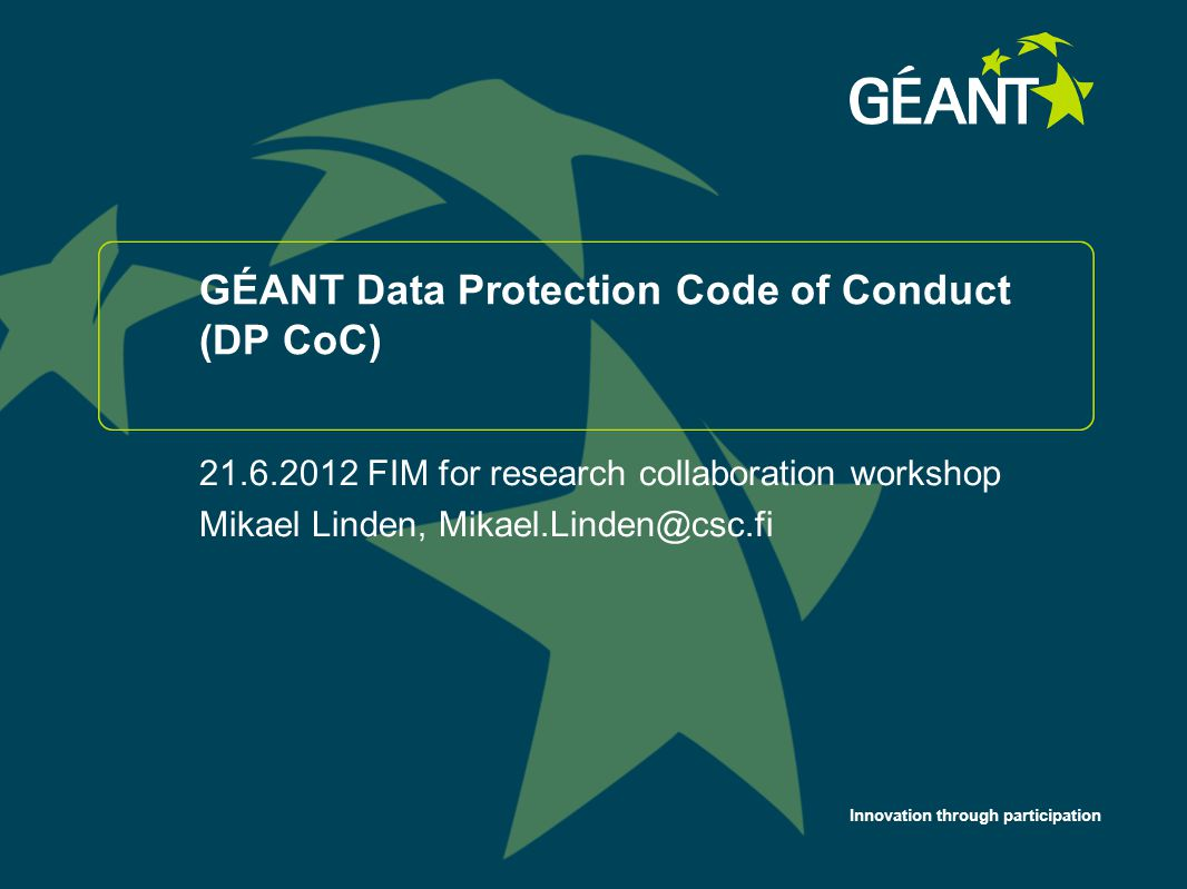 Innovation through participation GÉANT Data Protection Code of Conduct (DP CoC) 21.6.2012 FIM for research collaboration workshop Mikael Linden, Mikae