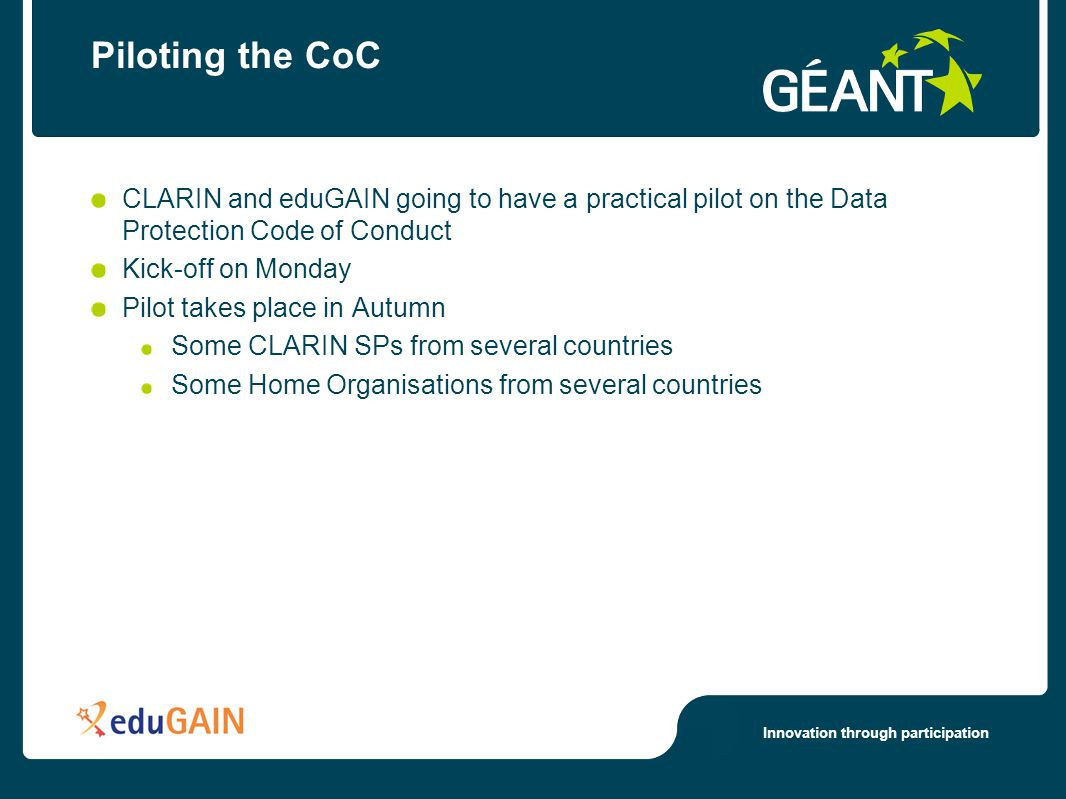 Innovation through participation Piloting the CoC CLARIN and eduGAIN going to have a practical pilot on the Data Protection Code of Conduct Kick-off on Monday Pilot takes place in Autumn Some CLARIN SPs from several countries Some Home Organisations from several countries