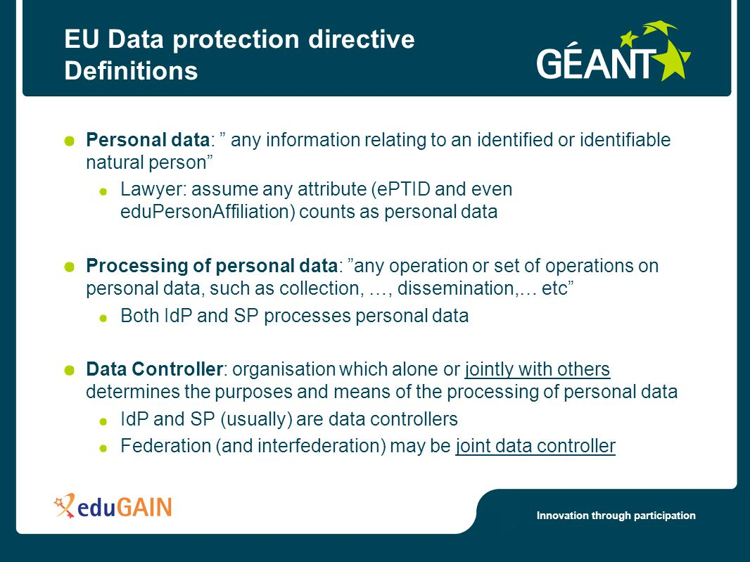 Innovation through participation EU Data protection directive Definitions Personal data: any information relating to an identified or identifiable natural person Lawyer: assume any attribute (ePTID and even eduPersonAffiliation) counts as personal data Processing of personal data: any operation or set of operations on personal data, such as collection, …, dissemination,… etc Both IdP and SP processes personal data Data Controller: organisation which alone or jointly with others determines the purposes and means of the processing of personal data IdP and SP (usually) are data controllers Federation (and interfederation) may be joint data controller