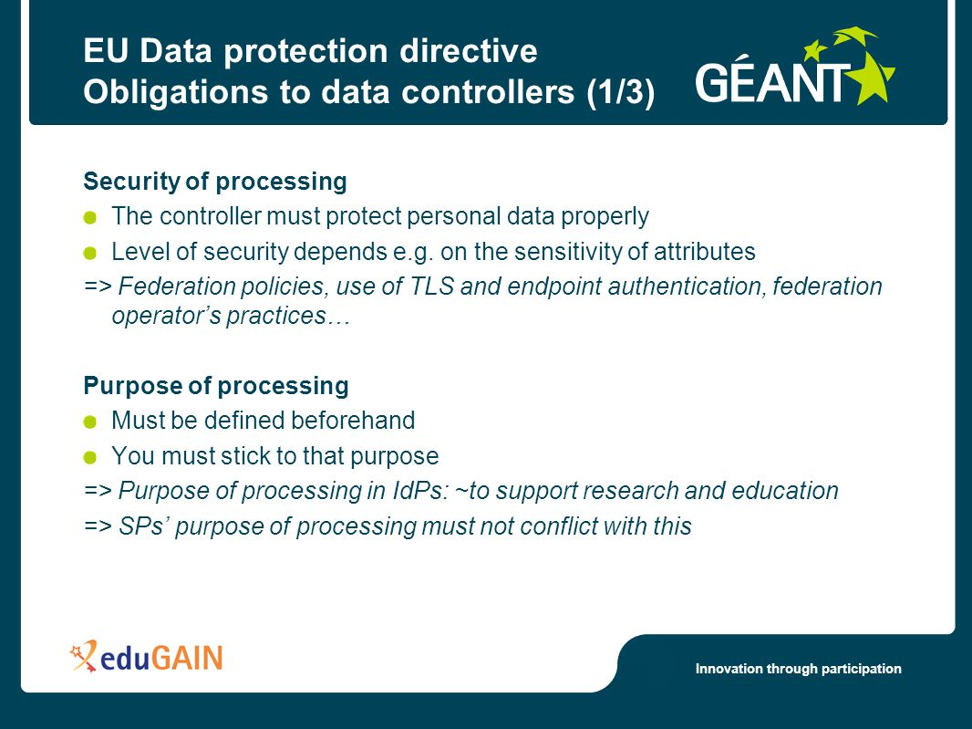 Innovation through participation EU Data protection directive Obligations to data controllers (1/3) Security of processing The controller must protect personal data properly Level of security depends e.g.