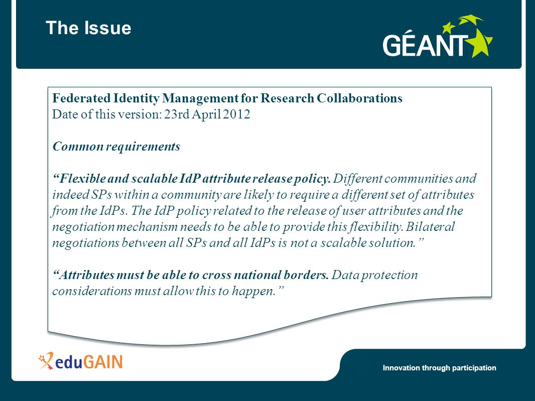 Innovation through participation Federated Identity Management for Research Collaborations Date of this version: 23rd April 2012 Common requirements Flexible and scalable IdP attribute release policy.