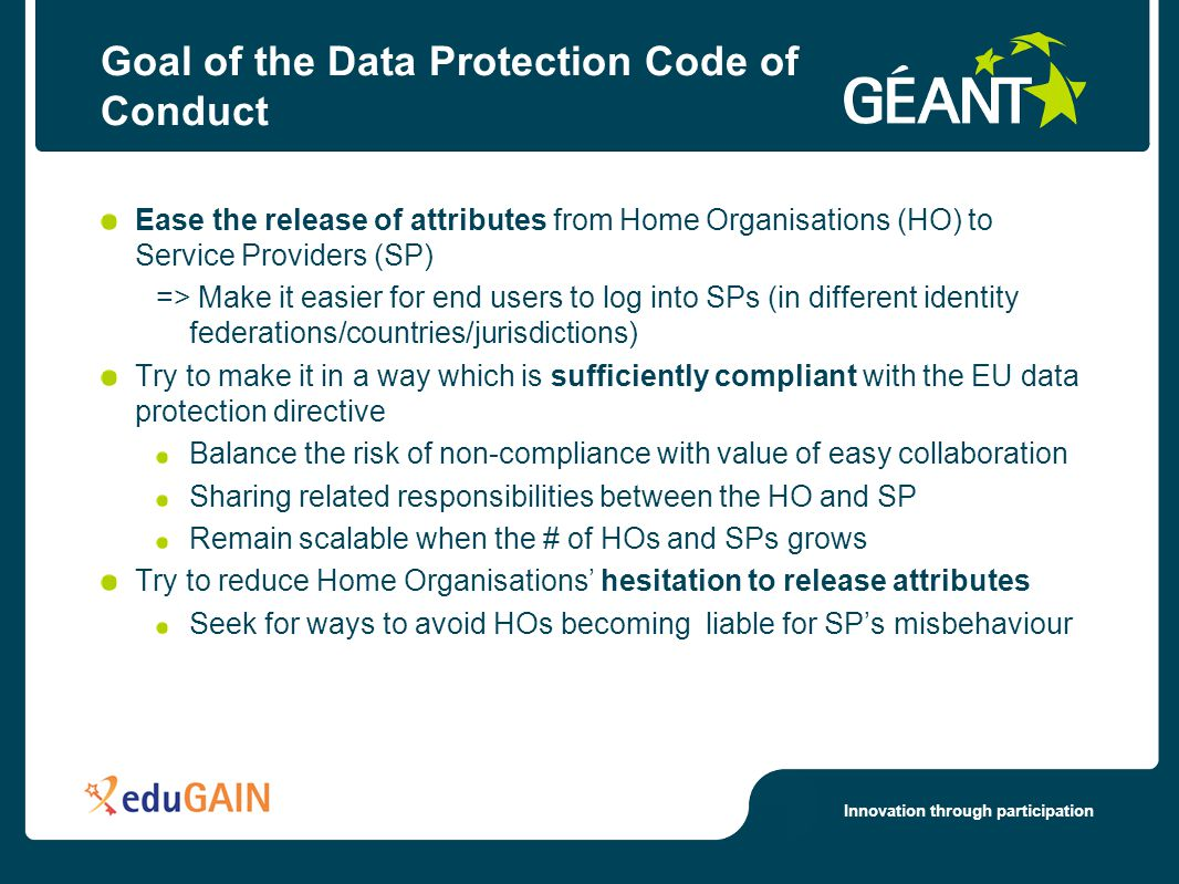 Innovation through participation The data protection risk (by the Data protection directive) A Home organisation takes a risk when it releases attributes to an SP Home organisation may become partly liable if e.g.
