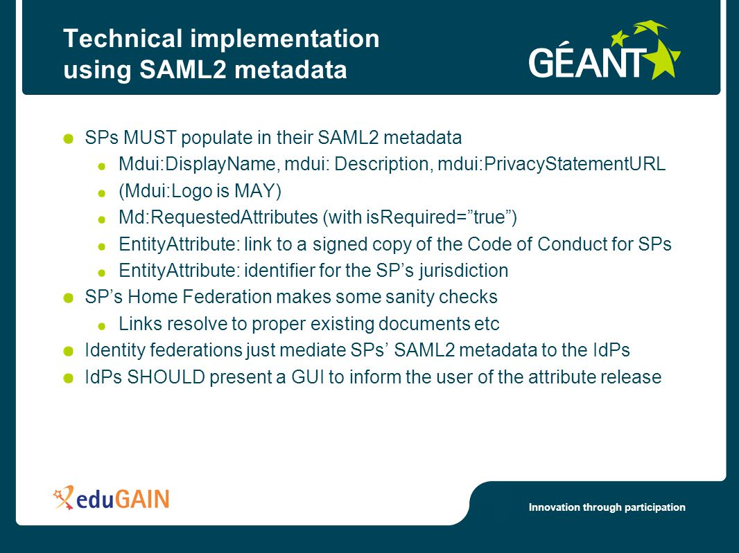 Innovation through participation Technical implementation using SAML2 metadata SPs MUST populate in their SAML2 metadata Mdui:DisplayName, mdui: Description, mdui:PrivacyStatementURL (Mdui:Logo is MAY) Md:RequestedAttributes (with isRequired= true ) EntityAttribute: link to a signed copy of the Code of Conduct for SPs EntityAttribute: identifier for the SP's jurisdiction SP's Home Federation makes some sanity checks Links resolve to proper existing documents etc Identity federations just mediate SPs' SAML2 metadata to the IdPs IdPs SHOULD present a GUI to inform the user of the attribute release