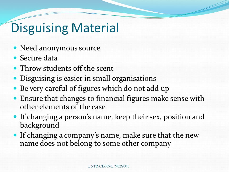Disguising Material Need anonymous source Secure data Throw students off the scent Disguising is easier in small organisations Be very careful of figures which do not add up Ensure that changes to financial figures make sense with other elements of the case If changing a person's name, keep their sex, position and background If changing a company's name, make sure that the new name does not belong to some other company ENTR/CIP/09/E/N02S001