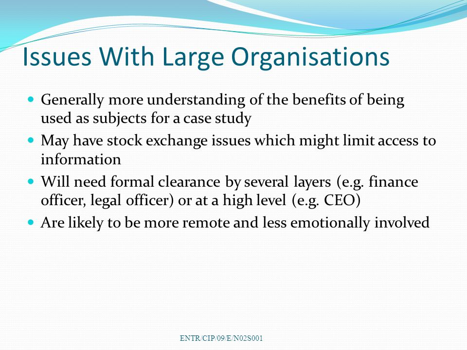 Issues With Large Organisations Generally more understanding of the benefits of being used as subjects for a case study May have stock exchange issues which might limit access to information Will need formal clearance by several layers (e.g.