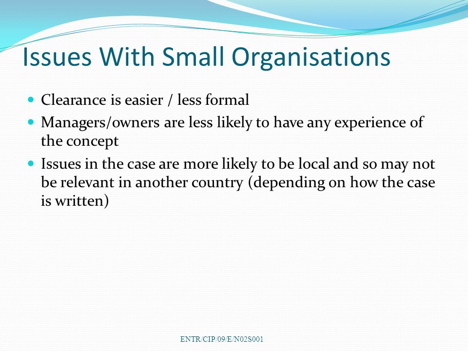 Issues With Small Organisations Clearance is easier / less formal Managers/owners are less likely to have any experience of the concept Issues in the