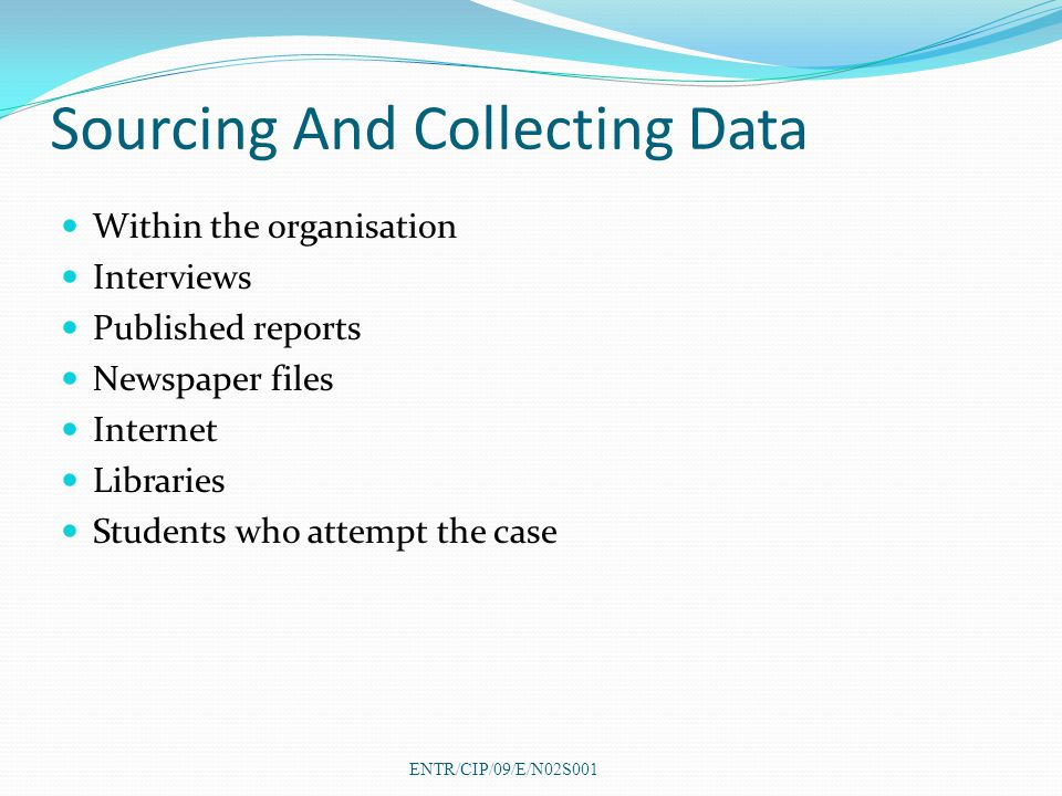 Sourcing And Collecting Data Within the organisation Interviews Published reports Newspaper files Internet Libraries Students who attempt the case ENTR/CIP/09/E/N02S001