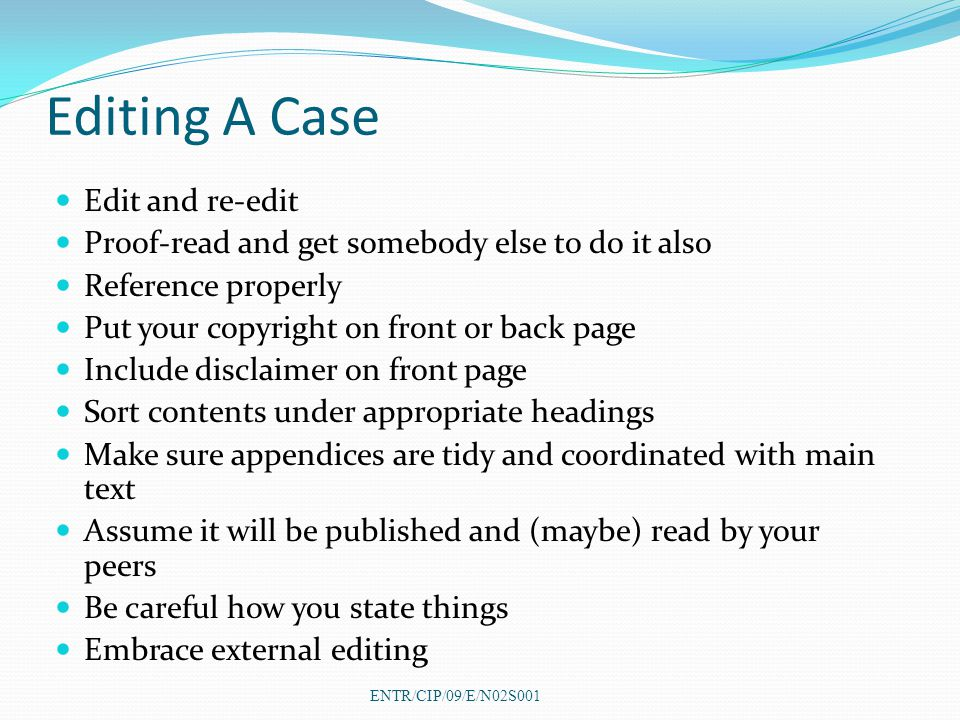 Editing A Case Edit and re-edit Proof-read and get somebody else to do it also Reference properly Put your copyright on front or back page Include disclaimer on front page Sort contents under appropriate headings Make sure appendices are tidy and coordinated with main text Assume it will be published and (maybe) read by your peers Be careful how you state things Embrace external editing ENTR/CIP/09/E/N02S001