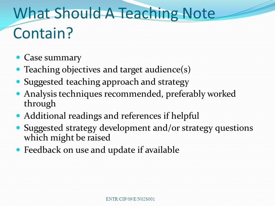 What Should A Teaching Note Contain? Case summary Teaching objectives and target audience(s) Suggested teaching approach and strategy Analysis techniq