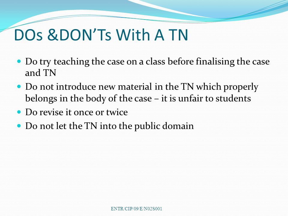 DOs &DON'Ts With A TN Do try teaching the case on a class before finalising the case and TN Do not introduce new material in the TN which properly belongs in the body of the case – it is unfair to students Do revise it once or twice Do not let the TN into the public domain ENTR/CIP/09/E/N02S001