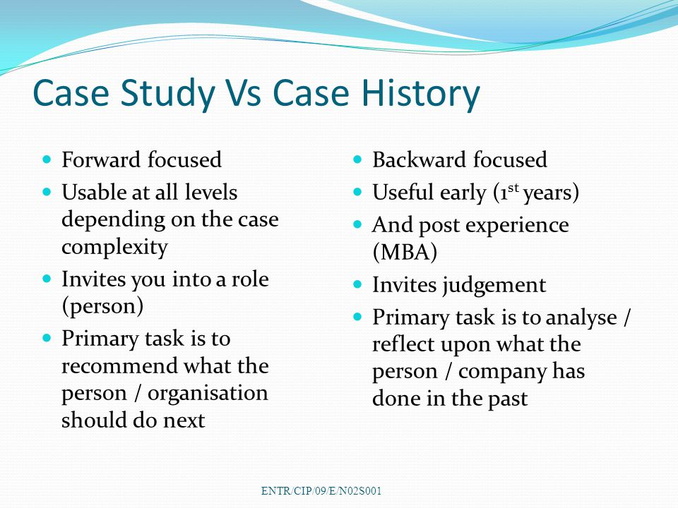 Case Study Vs Case History Forward focused Usable at all levels depending on the case complexity Invites you into a role (person) Primary task is to recommend what the person / organisation should do next Backward focused Useful early (1 st years) And post experience (MBA) Invites judgement Primary task is to analyse / reflect upon what the person / company has done in the past ENTR/CIP/09/E/N02S001