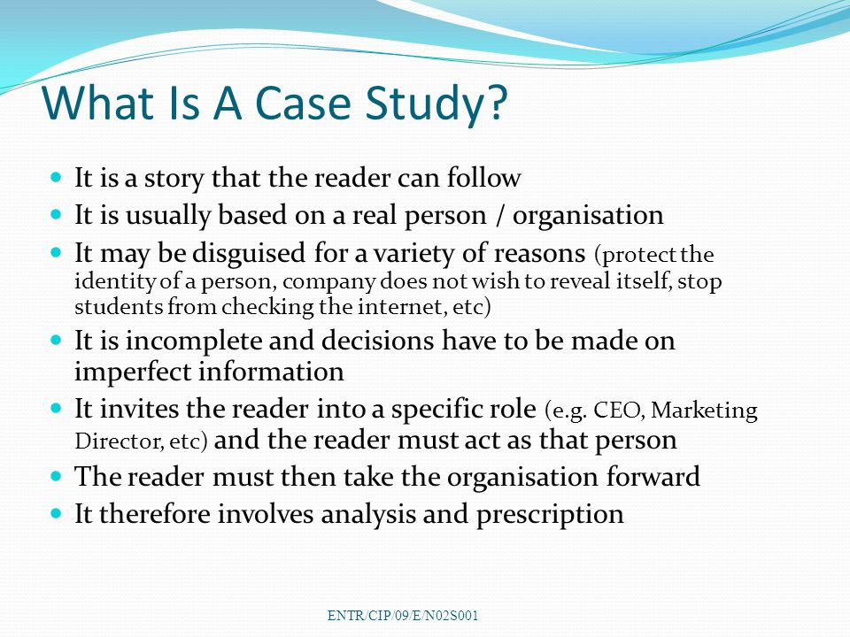 What Is A Case Study? It is a story that the reader can follow It is usually based on a real person / organisation It may be disguised for a variety o