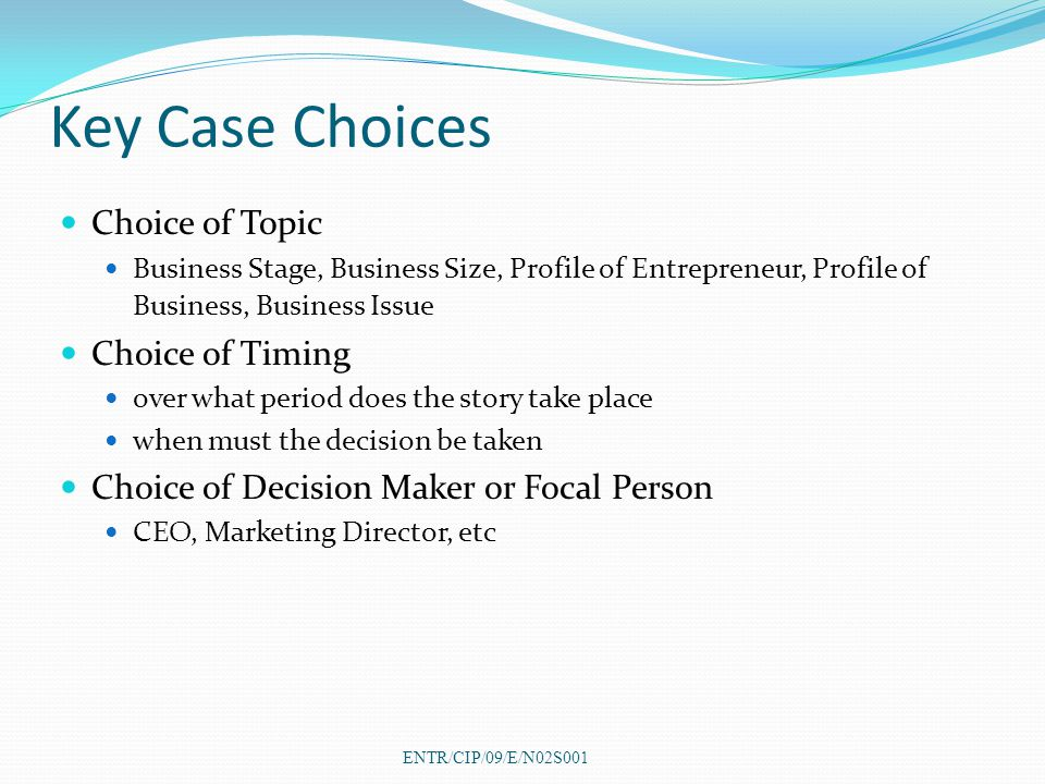 Key Case Choices Choice of Topic Business Stage, Business Size, Profile of Entrepreneur, Profile of Business, Business Issue Choice of Timing over what period does the story take place when must the decision be taken Choice of Decision Maker or Focal Person CEO, Marketing Director, etc ENTR/CIP/09/E/N02S001