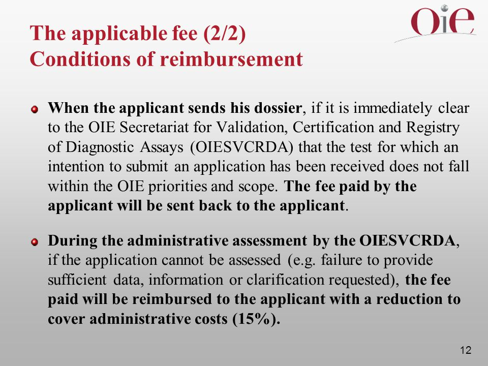 12 The applicable fee (2/2) Conditions of reimbursement When the applicant sends his dossier, if it is immediately clear to the OIE Secretariat for Validation, Certification and Registry of Diagnostic Assays (OIESVCRDA) that the test for which an intention to submit an application has been received does not fall within the OIE priorities and scope.