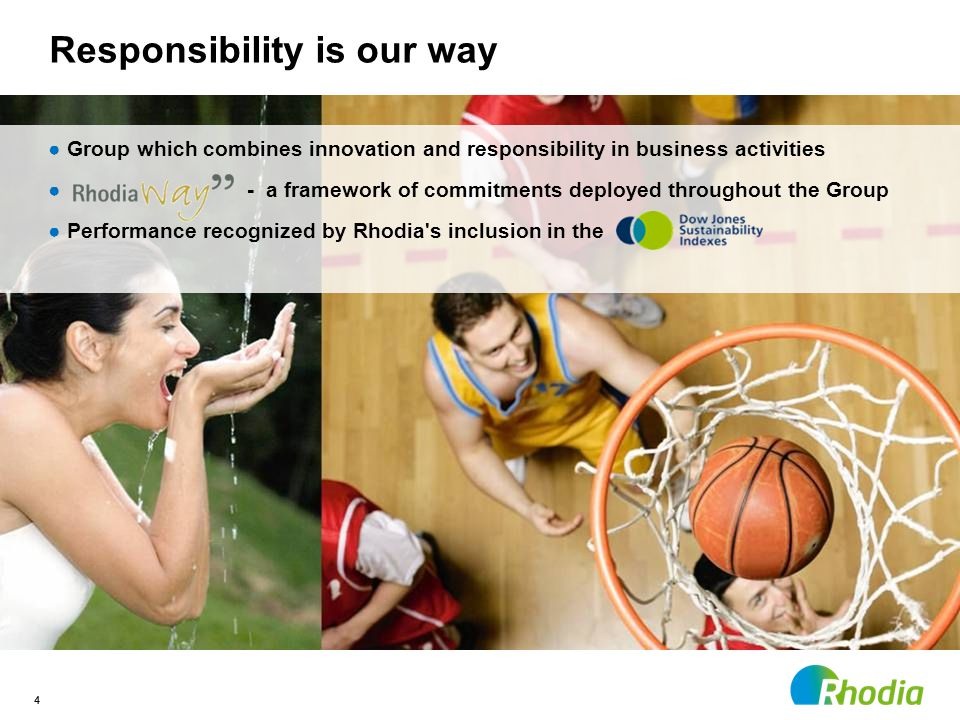 4 ●Group which combines innovation and responsibility in business activities ● - a framework of commitments deployed throughout the Group ●Performance recognized by Rhodia s inclusion in the Responsibility is our way 4