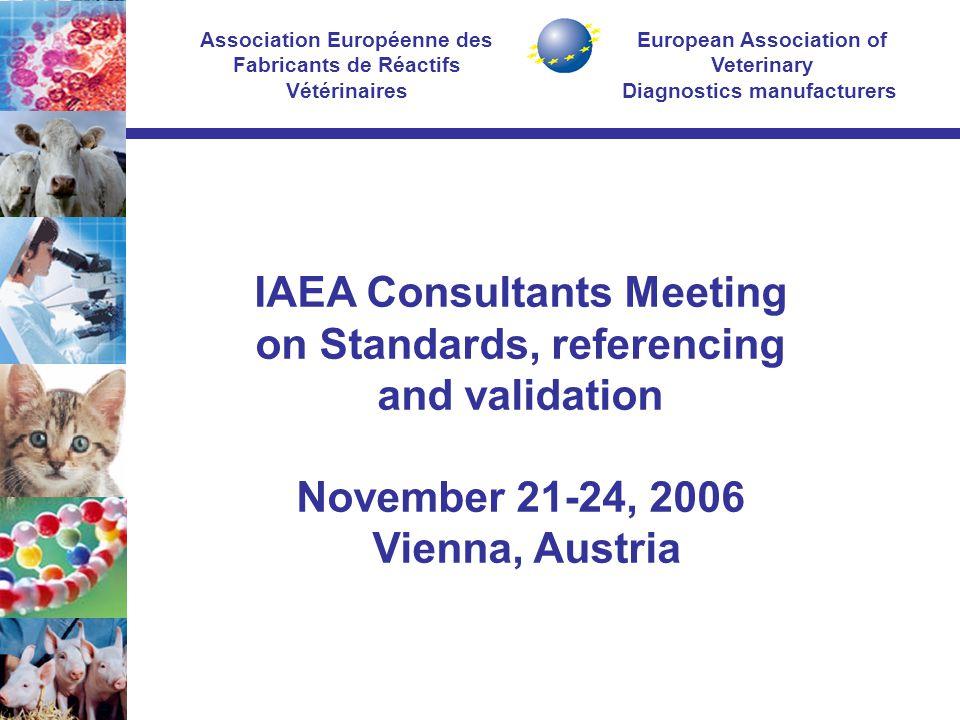 European Association of Veterinary Diagnostics manufacturers Association Européenne des Fabricants de Réactifs Vétérinaires IAEA Consultants Meeting on Standards, referencing and validation November 21-24, 2006 Vienna, Austria