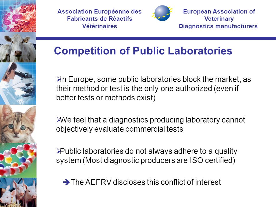European Association of Veterinary Diagnostics manufacturers Association Européenne des Fabricants de Réactifs Vétérinaires Competition of Public Laboratories  In Europe, some public laboratories block the market, as their method or test is the only one authorized (even if better tests or methods exist)  We feel that a diagnostics producing laboratory cannot objectively evaluate commercial tests  Public laboratories do not always adhere to a quality system (Most diagnostic producers are ISO certified)  The AEFRV discloses this conflict of interest