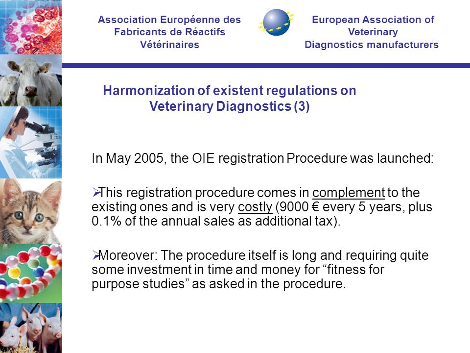European Association of Veterinary Diagnostics manufacturers Association Européenne des Fabricants de Réactifs Vétérinaires In May 2005, the OIE registration Procedure was launched:  This registration procedure comes in complement to the existing ones and is very costly (9000 € every 5 years, plus 0.1% of the annual sales as additional tax).