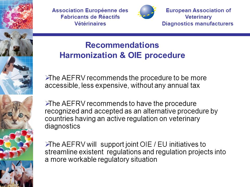 European Association of Veterinary Diagnostics manufacturers Association Européenne des Fabricants de Réactifs Vétérinaires Recommendations Harmonization & OIE procedure  The AEFRV recommends the procedure to be more accessible, less expensive, without any annual tax  The AEFRV recommends to have the procedure recognized and accepted as an alternative procedure by countries having an active regulation on veterinary diagnostics  The AEFRV will support joint OIE / EU initiatives to streamline existent regulations and regulation projects into a more workable regulatory situation
