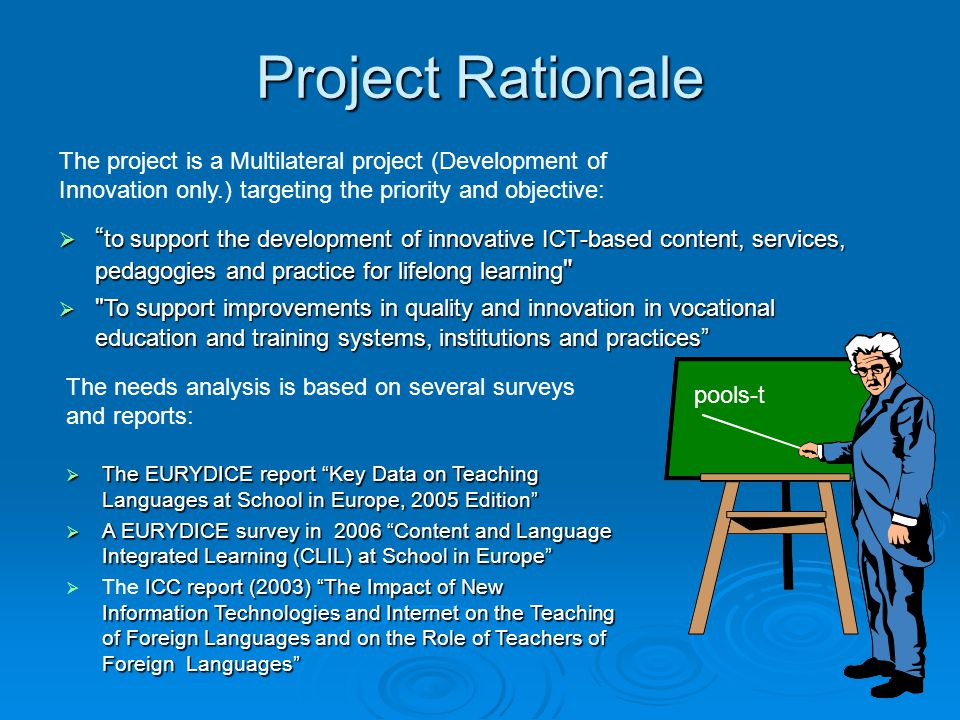 Project Rationale  to support the development of innovative ICT-based content, services, pedagogies and practice for lifelong learning  To support improvements in quality and innovation in vocational education and training systems, institutions and practices  The EURYDICE report Key Data on Teaching Languages at School in Europe, 2005 Edition  A EURYDICE survey in 2006 Content and Language Integrated Learning (CLIL) at School in Europe ICC report (2003) The Impact of New Information Technologies and Internet on the Teaching of Foreign Languages and on the Role of Teachers of Foreign Languages  The ICC report (2003) The Impact of New Information Technologies and Internet on the Teaching of Foreign Languages and on the Role of Teachers of Foreign Languages The needs analysis is based on several surveys and reports: The project is a Multilateral project (Development of Innovation only.) targeting the priority and objective: pools-t