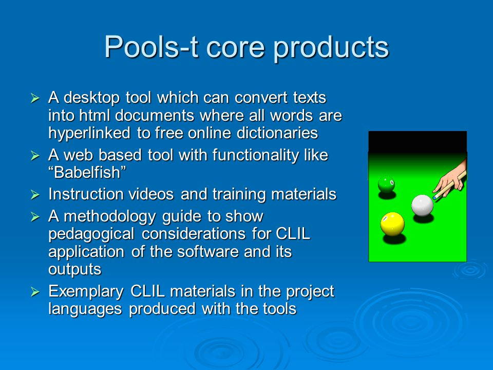 Pools-t core products  A desktop tool which can convert texts into html documents where all words are hyperlinked to free online dictionaries  A web based tool with functionality like Babelfish  Instruction videos and training materials  A methodology guide to show pedagogical considerations for CLIL application of the software and its outputs  Exemplary CLIL materials in the project languages produced with the tools