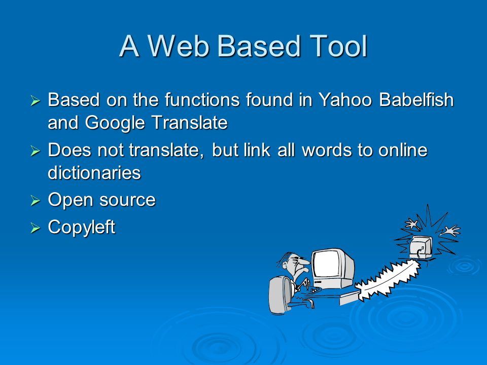 A Web Based Tool  Based on the functions found in Yahoo Babelfish and Google Translate  Does not translate, but link all words to online dictionaries  Open source  Copyleft