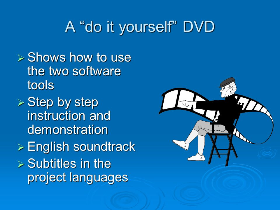 A do it yourself DVD  Shows how to use the two software tools  Step by step instruction and demonstration  English soundtrack  Subtitles in the project languages