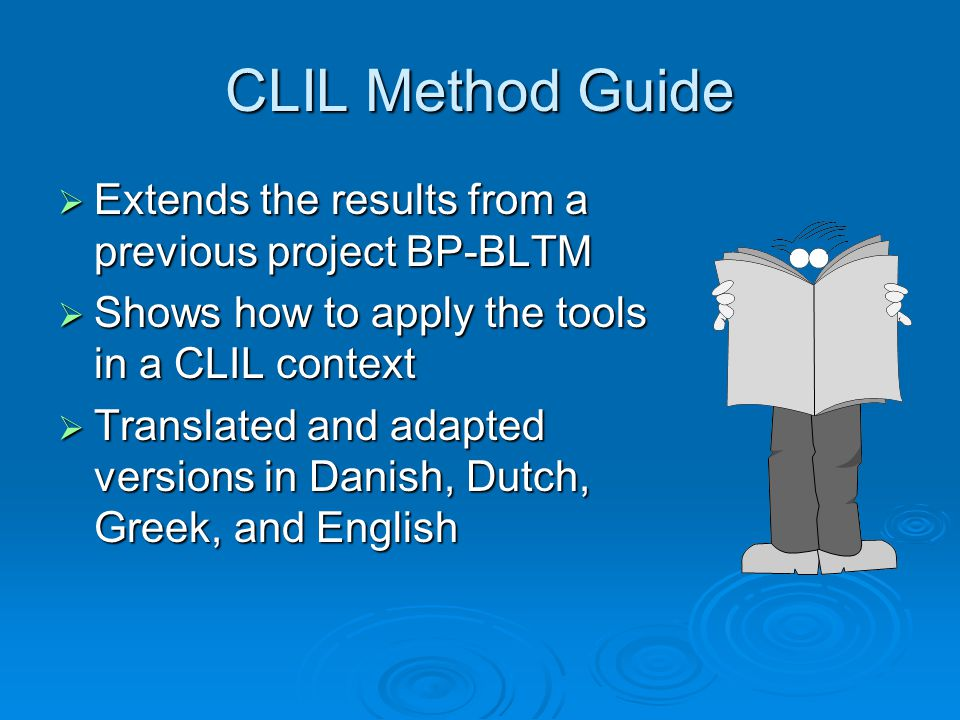 CLIL Method Guide  Extends the results from a previous project BP-BLTM  Shows how to apply the tools in a CLIL context  Translated and adapted versions in Danish, Dutch, Greek, and English
