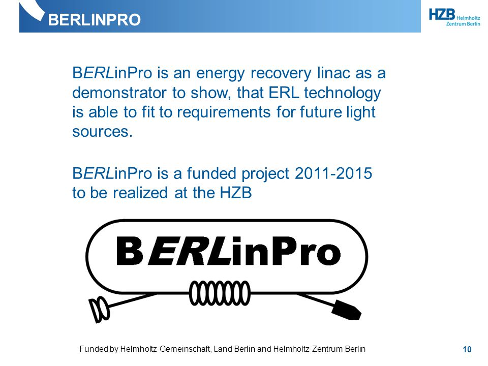BERLINPRO 10 BERLinPro is an energy recovery linac as a demonstrator to show, that ERL technology is able to fit to requirements for future light sources.