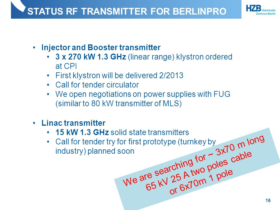 STATUS RF TRANSMITTER FOR BERLINPRO 16 Injector and Booster transmitter 3 x 270 kW 1.3 GHz (linear range) klystron ordered at CPI First klystron will be delivered 2/2013 Call for tender circulator We open negotiations on power supplies with FUG (similar to 80 kW transmitter of MLS) Linac transmitter 15 kW 1.3 GHz solid state transmitters Call for tender try for first prototype (turnkey by industry) planned soon We are searching for ~ 3x70 m long 65 kV 25 A two poles cable or 6x70m 1 pole