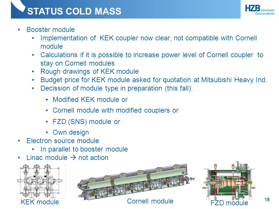 Own design Electron source module In parallel to booster module Linac module  not action STATUS COLD MASS 18 Booster module Implementation of KEK coupler now clear, not compatible with Cornell module Calculations if it is possible to increase power level of Cornell coupler to stay on Cornell modules Rough drawings of KEK module Budget price for KEK module asked for quotation at Mitsubishi Heavy Ind.