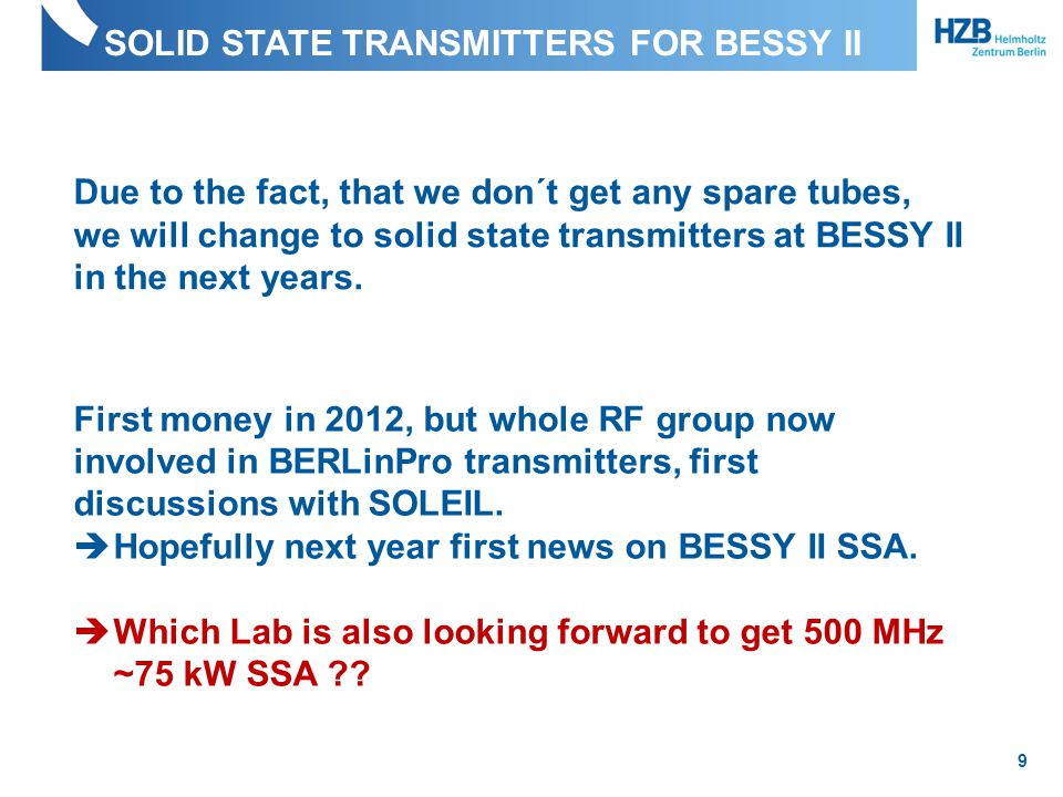 SOLID STATE TRANSMITTERS FOR BESSY II 9 Due to the fact, that we don´t get any spare tubes, we will change to solid state transmitters at BESSY II in the next years.