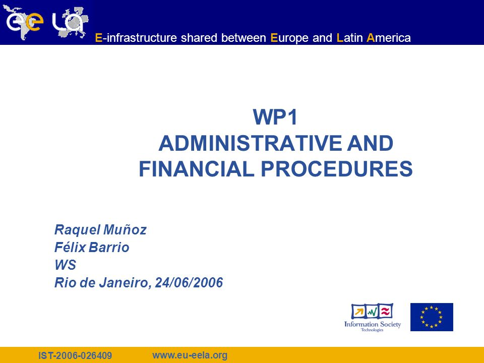 IST-2006-026409 www.eu-eela.org E-infrastructure shared between Europe and Latin America WP1 ADMINISTRATIVE AND FINANCIAL PROCEDURES Raquel Muñoz Féli