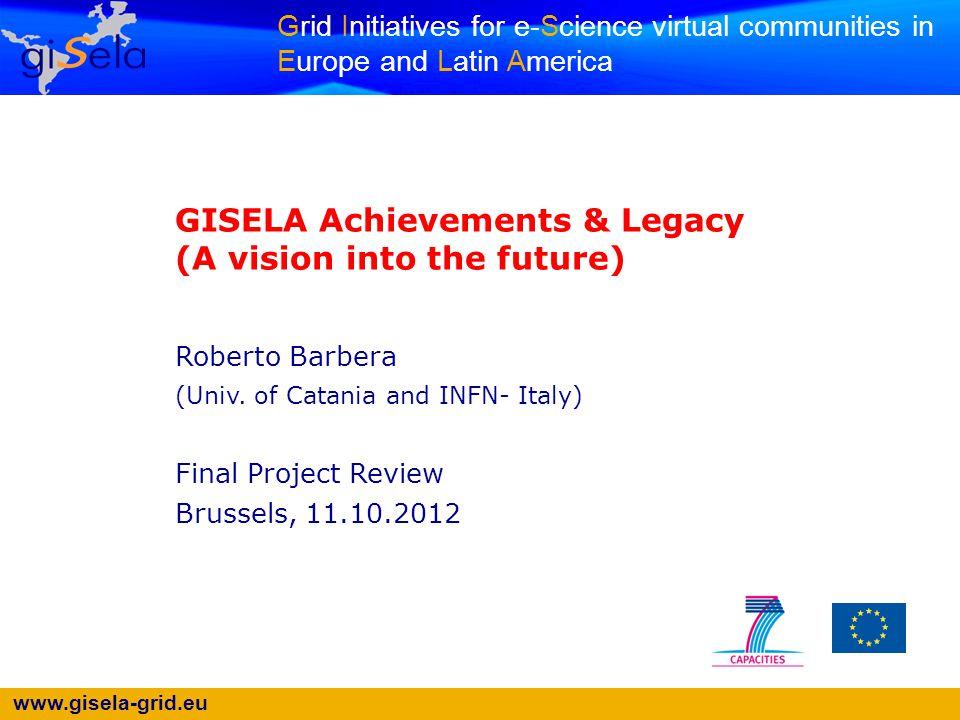 www.gisela-grid.eu Grid Initiatives for e-Science virtual communities in Europe and Latin America GISELA Achievements & Legacy (A vision into the futu
