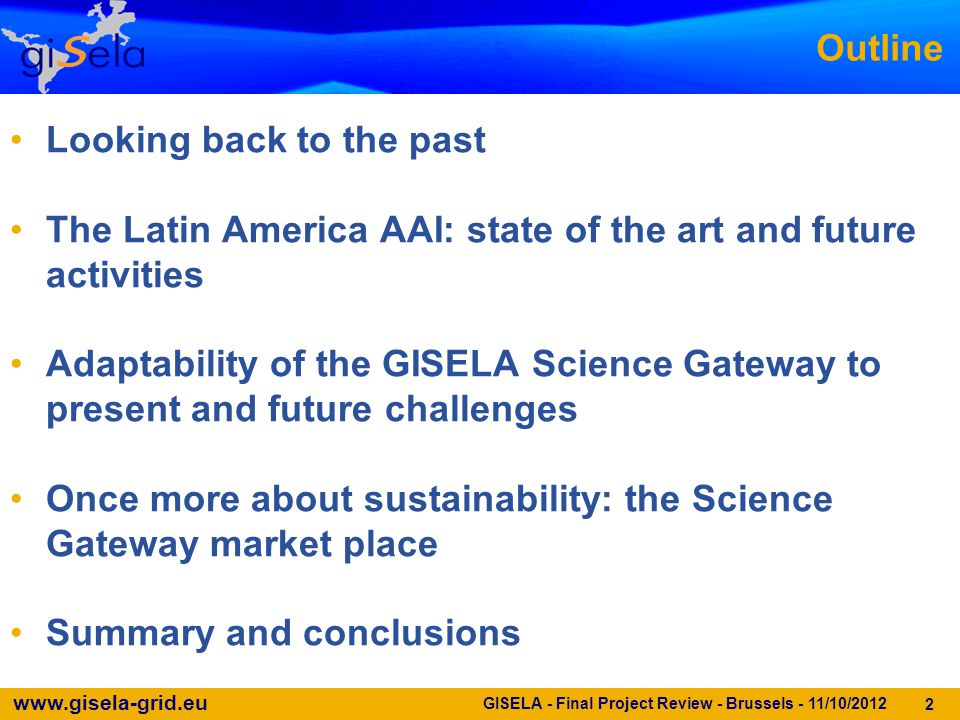 www.gisela-grid.eu 2 Outline Looking back to the past The Latin America AAI: state of the art and future activities Adaptability of the GISELA Science Gateway to present and future challenges Once more about sustainability: the Science Gateway market place Summary and conclusions GISELA - Final Project Review - Brussels - 11/10/2012