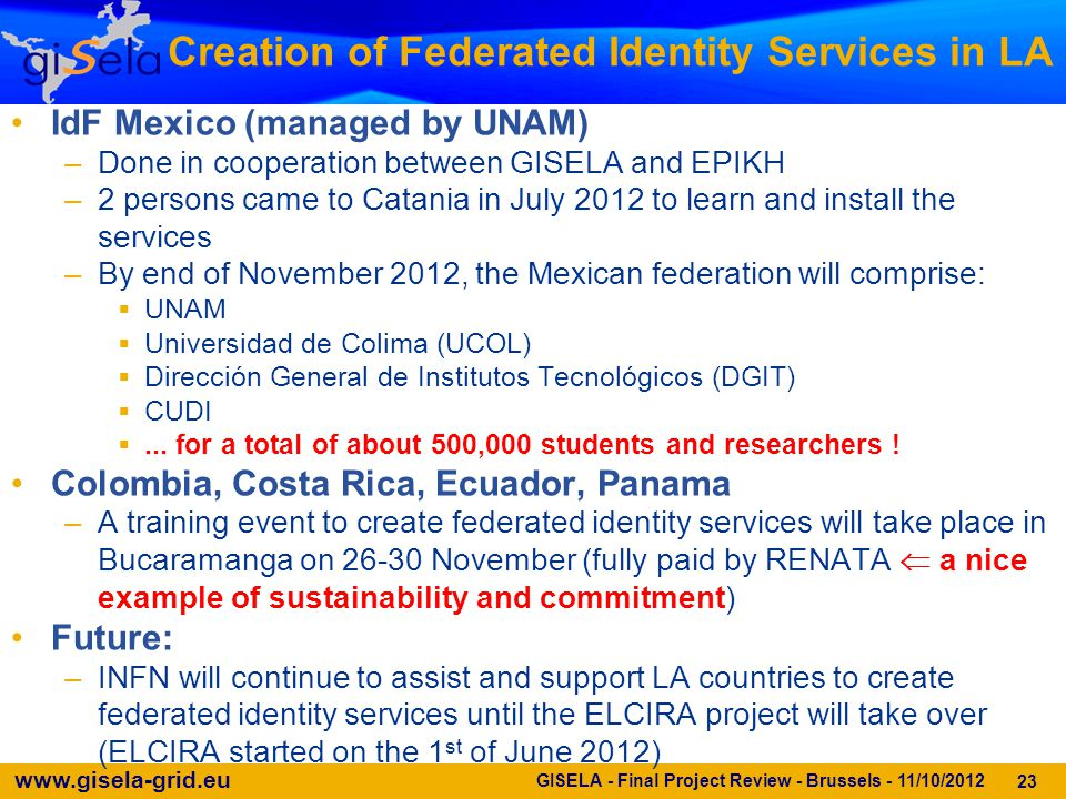 www.gisela-grid.eu 23 Creation of Federated Identity Services in LA IdF Mexico (managed by UNAM) –Done in cooperation between GISELA and EPIKH –2 persons came to Catania in July 2012 to learn and install the services –By end of November 2012, the Mexican federation will comprise:  UNAM  Universidad de Colima (UCOL)  Dirección General de Institutos Tecnológicos (DGIT)  CUDI ...