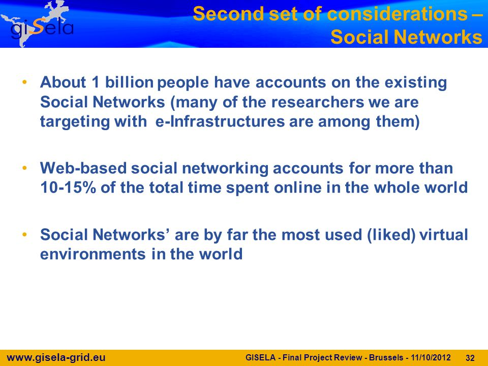 www.gisela-grid.eu Second set of considerations – Social Networks About 1 billion people have accounts on the existing Social Networks (many of the researchers we are targeting with e-Infrastructures are among them) Web-based social networking accounts for more than 10-15% of the total time spent online in the whole world Social Networks' are by far the most used (liked) virtual environments in the world 32 GISELA - Final Project Review - Brussels - 11/10/2012