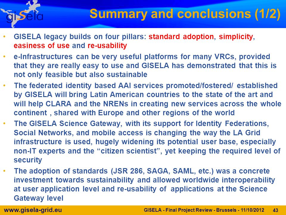 www.gisela-grid.eu Summary and conclusions (1/2) GISELA legacy builds on four pillars: standard adoption, simplicity, easiness of use and re-usability e-Infrastructures can be very useful platforms for many VRCs, provided that they are really easy to use and GISELA has demonstrated that this is not only feasible but also sustainable The federated identity based AAI services promoted/fostered/ established by GISELA will bring Latin American countries to the state of the art and will help CLARA and the NRENs in creating new services across the whole continent, shared with Europe and other regions of the world The GISELA Science Gateway, with its support for Identity Federations, Social Networks, and mobile access is changing the way the LA Grid infrastructure is used, hugely widening its potential user base, especially non-IT experts and the citizen scientist , yet keeping the required level of security The adoption of standards (JSR 286, SAGA, SAML, etc.) was a concrete investment towards sustainability and allowed worldwide interoperability at user application level and re-usability of applications at the Science Gateway level 43 GISELA - Final Project Review - Brussels - 11/10/2012