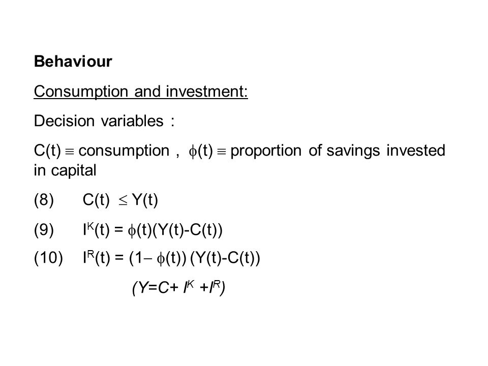 Behaviour Consumption and investment: Decision variables : C(t)  consumption,  (t)  proportion of savings invested in capital (8) C(t)  Y(t) (9) I K (t) =  (t)(Y(t)-C(t)) (10) I R (t) = (1  (t)) (Y(t)-C(t))‏ (Y=C+ I K +I R )‏