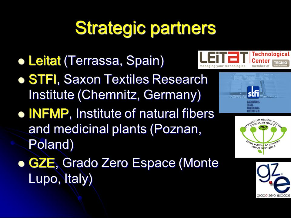 Strategic partners Leitat (Terrassa, Spain) Leitat (Terrassa, Spain) STFI, Saxon Textiles Research Institute (Chemnitz, Germany) STFI, Saxon Textiles Research Institute (Chemnitz, Germany) INFMP, Institute of natural fibers and medicinal plants (Poznan, Poland) INFMP, Institute of natural fibers and medicinal plants (Poznan, Poland) GZE, Grado Zero Espace (Monte Lupo, Italy) GZE, Grado Zero Espace (Monte Lupo, Italy)
