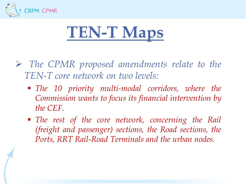 TEN-T Maps  The CPMR proposed amendments relate to the TEN-T core network on two levels:  The 10 priority multi-modal corridors, where the Commission wants to focus its financial intervention by the CEF.